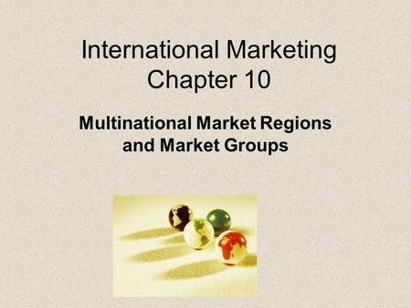 International Marketing Chapter 10 Multinational Market Regions and Market Groups.