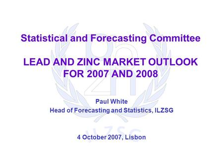 Statistical and Forecasting Committee LEAD AND ZINC MARKET OUTLOOK FOR 2007 AND 2008 Paul White Head of Forecasting and Statistics, ILZSG 4 October 2007,