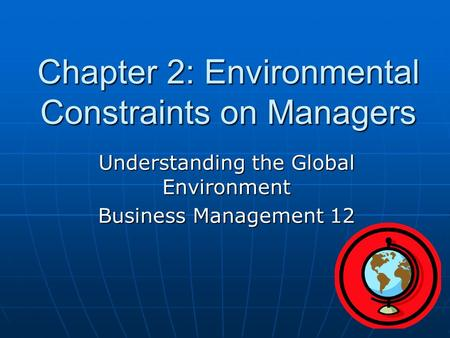 Chapter 2: Environmental Constraints on Managers Understanding the Global Environment Business Management 12.