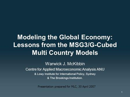 1 Modeling the Global Economy: Lessons from the MSG3/G-Cubed Multi Country Models Warwick J. McKibbin Centre for Applied Macroeconomic Analysis ANU & Lowy.