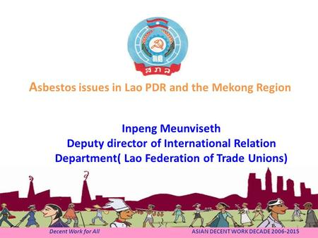 Decent Work for All ASIAN DECENT WORK DECADE 2006-2015 A sbestos issues in Lao PDR and the Mekong Region Inpeng Meunviseth Deputy director of International.