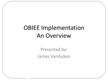 OBIEE Implementation An Overview Presented by: James VanAuken 1.