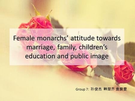 Female monarchs' attitude towards marriage, family, children's education and public image Group 7: 孙俊杰 韩楚齐 袁裴雯.