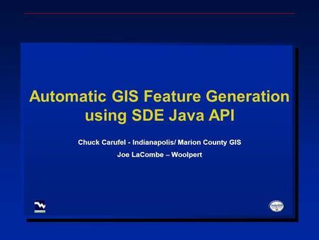 Automatic GIS Feature Generation using SDE Java API Chuck Carufel - Indianapolis/ Marion County GIS Joe LaCombe – Woolpert.