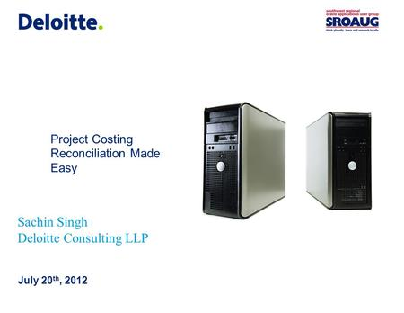 Project Costing Reconciliation Made Easy July 20 th, 2012 Sachin Singh Deloitte Consulting LLP.