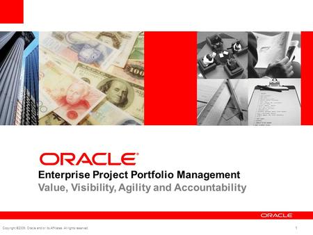 Copyright ©2009, Oracle and/or its Affiliates. All rights reserved. 1 Enterprise Project Portfolio Management Value, Visibility, Agility and Accountability.
