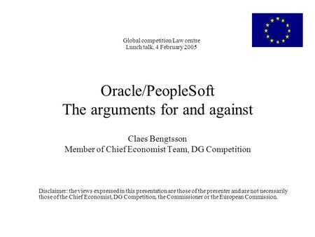 Global competition Law centre Lunch talk, 4 February 2005 Oracle/PeopleSoft The arguments for and against Claes Bengtsson Member of Chief Economist Team,