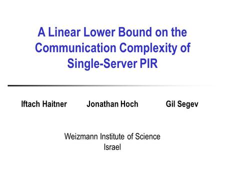 A Linear Lower Bound on the Communication Complexity of Single-Server PIR Weizmann Institute of Science Israel Iftach HaitnerJonathan HochGil Segev.