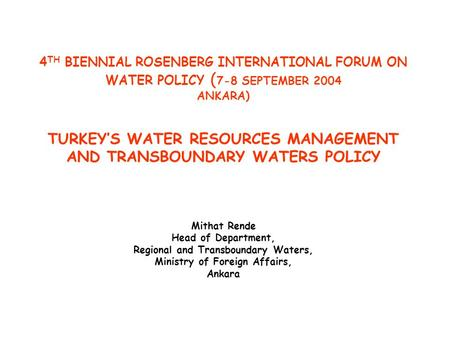 4 TH BIENNIAL ROSENBERG INTERNATIONAL FORUM ON WATER POLICY ( 7-8 SEPTEMBER 2004 ANKARA) TURKEY'S WATER RESOURCES MANAGEMENT AND TRANSBOUNDARY WATERS POLICY.