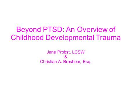 Beyond PTSD: An Overview of Childhood Developmental Trauma Jane Probst, LCSW & Christian A. Brashear, Esq.