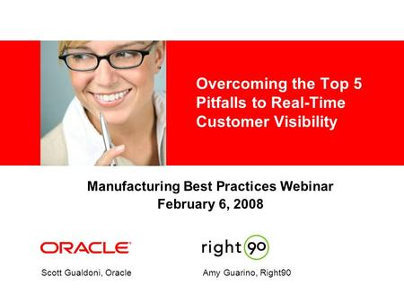 Overcoming the Top 5 Pitfalls to Real-Time Customer Visibility Scott Gualdoni, OracleAmy Guarino, Right90 Manufacturing Best Practices Webinar February.