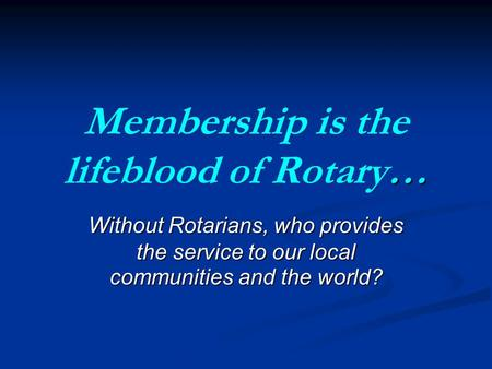 … Membership is the lifeblood of Rotary… Without Rotarians, who provides the service to our local communities and the world?