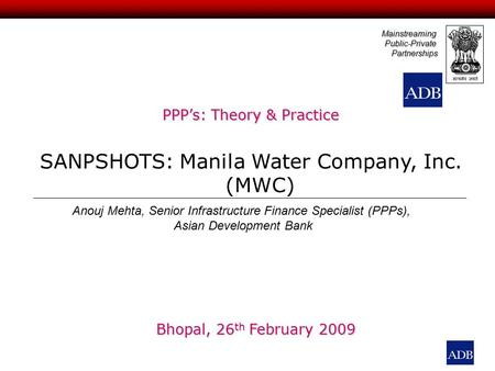 PPP's: Theory & Practice SANPSHOTS: Manila Water Company, Inc. (MWC) MainstreamingPublic-PrivatePartnerships Anouj Mehta, Senior Infrastructure Finance.