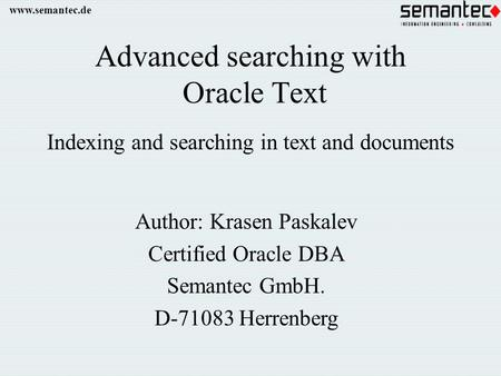 Www.semantec.de Advanced searching with Oracle Text Indexing and searching in text and documents Author: Krasen Paskalev Certified Oracle DBA Semantec.