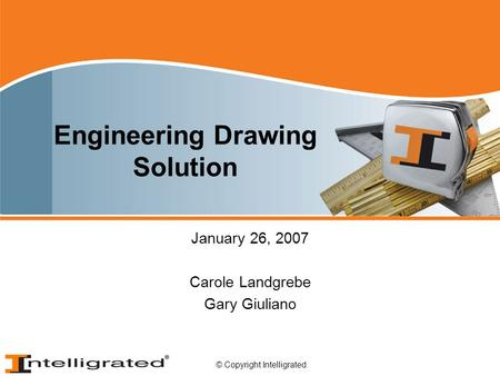 © Copyright Intelligrated. Engineering Drawing Solution January 26, 2007 Carole Landgrebe Gary Giuliano.