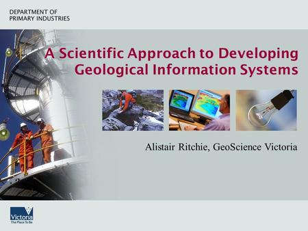 A Scientific Approach to Developing Geological Information Systems Alistair Ritchie, GeoScience Victoria.