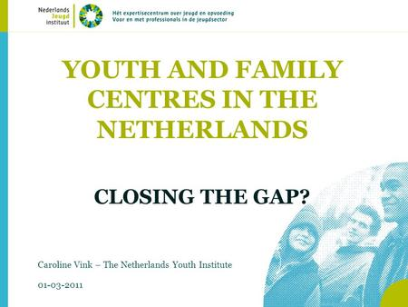 YOUTH AND FAMILY CENTRES IN THE NETHERLANDS CLOSING THE GAP? Caroline Vink – The Netherlands Youth Institute 01-03-2011.