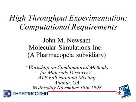 "High Throughput Experimentation: Computational Requirements John M. Newsam Molecular Simulations Inc. (A Pharmacopeia subsidiary) ""Workshop on Combinatorial."