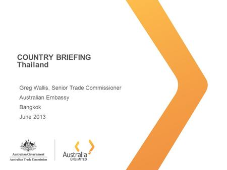 COUNTRY BRIEFING Thailand Greg Wallis, Senior Trade Commissioner Australian Embassy Bangkok June 2013.