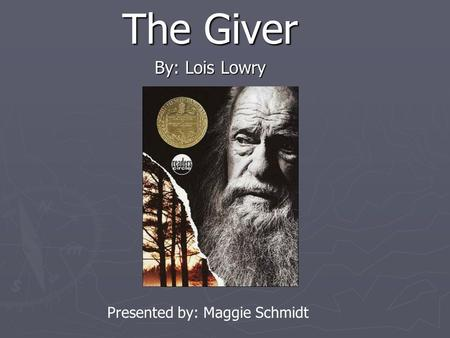 The Giver By: Lois Lowry Presented by: Maggie Schmidt.