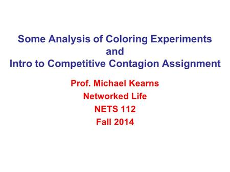 Some Analysis of Coloring Experiments and Intro to Competitive Contagion Assignment Prof. Michael Kearns Networked Life NETS 112 Fall 2014.