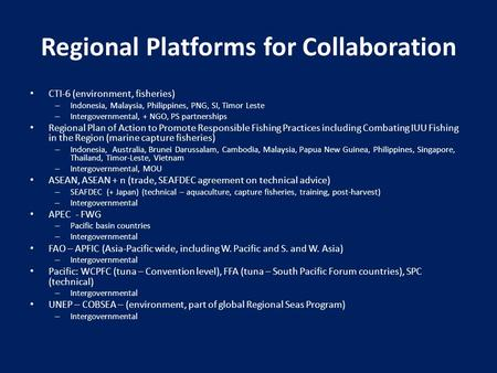 Regional Platforms for Collaboration CTI-6 (environment, fisheries) – Indonesia, Malaysia, Philippines, PNG, SI, Timor Leste – Intergovernmental, + NGO,