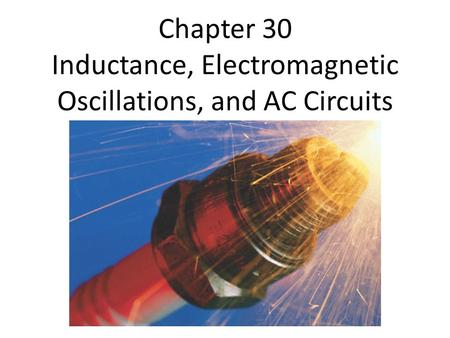 Chapter 30 Inductance, Electromagnetic Oscillations, and AC Circuits.