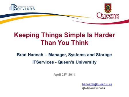 Keeping Things Simple Is Harder Than You Think Brad Hannah – Manager, Systems and Storage ITServices - Queen's University April 28 th 2014