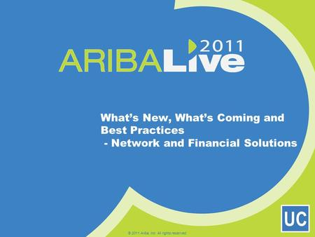 UC What's New, What's Coming and Best Practices - Network and Financial Solutions © 2011 Ariba, Inc. All rights reserved.