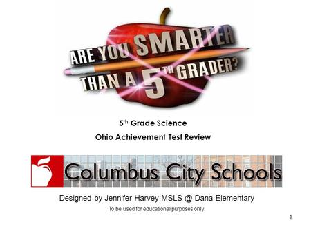 1 Designed by Jennifer Harvey Dana Elementary To be used for educational purposes only. 5 th Grade Science Ohio Achievement Test Review.