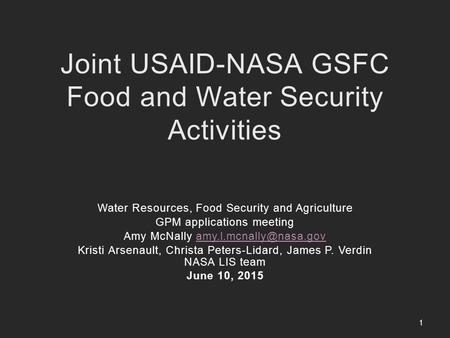 Joint USAID-NASA GSFC Food and Water Security Activities Water Resources, Food Security and Agriculture GPM applications meeting Amy McNally