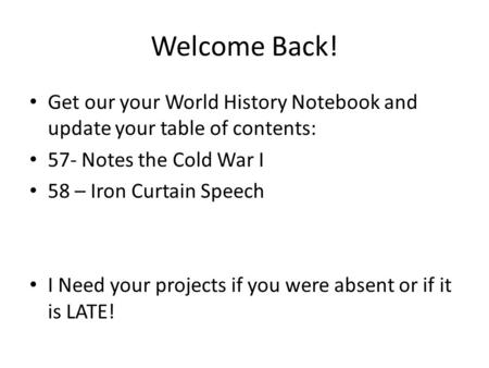 Welcome Back! Get our your World History Notebook and update your table of contents: 57- Notes the Cold War I 58 – Iron Curtain Speech I Need your projects.