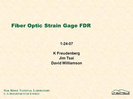 O AK R IDGE N ATIONAL L ABORATORY U. S. D EPARTMENT OF E NERGY Fiber Optic Strain Gage FDR 1-24-07 K Freudenberg Jim Tsai David Williamson.