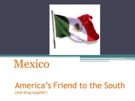 America's Friend to the South (and drug supplier) Mexico.