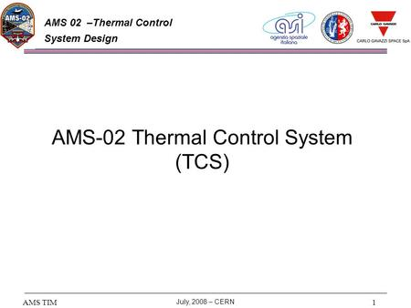 AMS TIM July, 2008 – CERN 1 AMS 02 –Thermal Control System Design AMS-02 Thermal Control System (TCS)