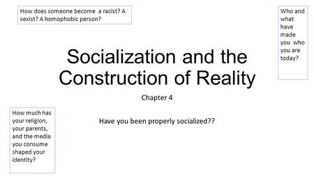 Socialization and the Construction of Reality Chapter 4 Have you been properly socialized?? How does someone become a racist? A sexist? A homophobic person?