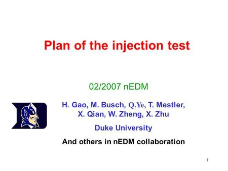 1 Plan of the injection test 02/2007 nEDM H. Gao, M. Busch, Q.Ye, T. Mestler, X. Qian, W. Zheng, X. Zhu Duke University And others in nEDM collaboration.