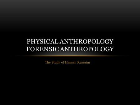 The Study of Human Remains PHYSICAL ANTHROPOLOGY FORENSIC ANTHROPOLOGY.