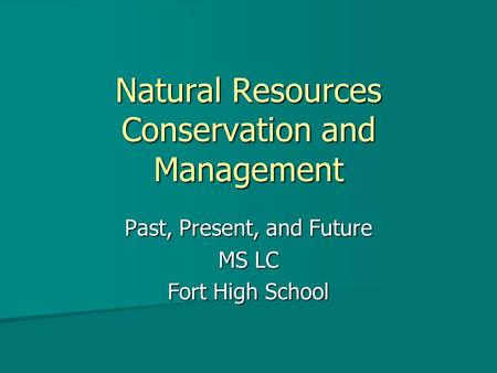 Natural Resources <strong>Conservation</strong> and Management Past, Present, and Future MS LC Fort High School.
