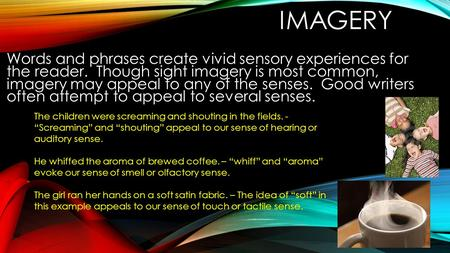 IMAGERY Words and phrases create vivid sensory experiences for the reader. Though sight imagery is most common, imagery may appeal to any of the senses.