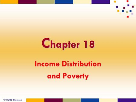 © 2005 Thomson C hapter 18 Income Distribution and Poverty.