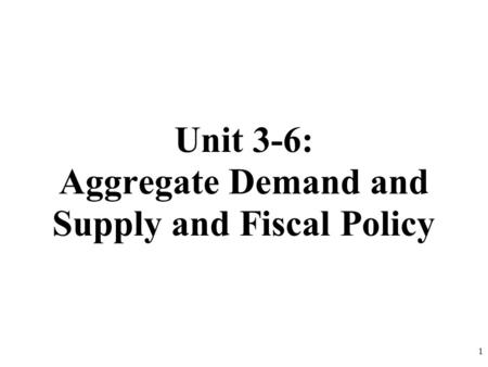 Unit 3-6: Aggregate Demand and Supply and Fiscal Policy 1.