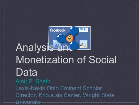 Analysis and Monetization of Social Data Amit P. Sheth Lexis-Nexis Ohio Eminent Scholar Director, Kno.e.sis Center, Wright State University.
