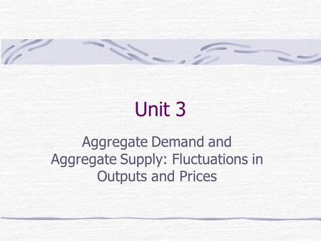 Unit 3 Aggregate Demand and Aggregate Supply: Fluctuations in Outputs and Prices.