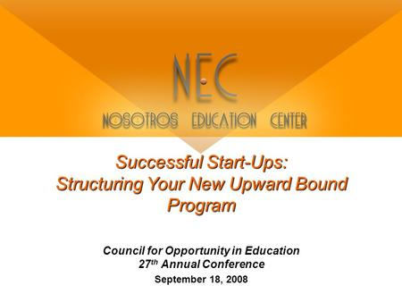 Successful Start-Ups: Structuring Your New Upward Bound Program Council for Opportunity in Education 27 th Annual Conference September 18, 2008.
