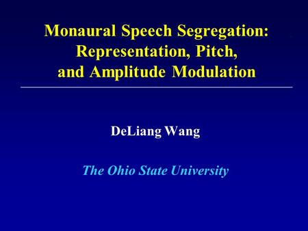 Monaural Speech Segregation: Representation, Pitch, and Amplitude Modulation DeLiang Wang The Ohio State University.