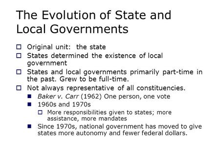 The Evolution of State and Local Governments  Original unit: the state  States determined the existence of local government  States and local governments.