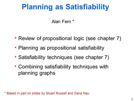 1 Planning as Satisfiability Alan Fern * * Based in part on slides by Stuart Russell and Dana Nau  Review of propositional logic (see chapter 7)  Planning.