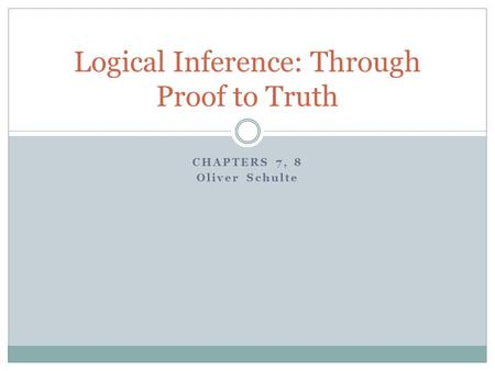 CHAPTERS 7, 8 Oliver Schulte Logical Inference: Through Proof to Truth.