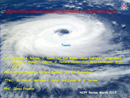 Augmentation of Early Intensity Forecasting in Tropical Cyclones Teams: UA: Elizabeth A. Ritchie, J. Scott Tyo, Kim Wood, Oscar Rodriguez, Wiley Black,